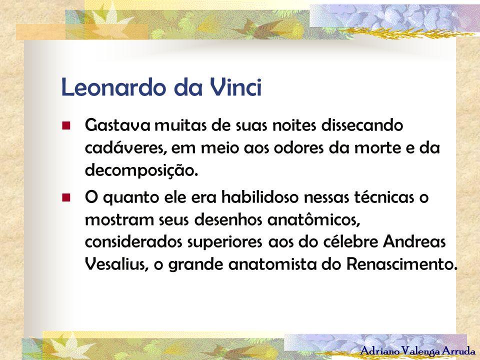 Adriano Valenga Arruda Leonardo da Vinci Gastava muitas de suas noites dissecando cadáveres, em meio aos odores da morte e da decomposição. O quanto e