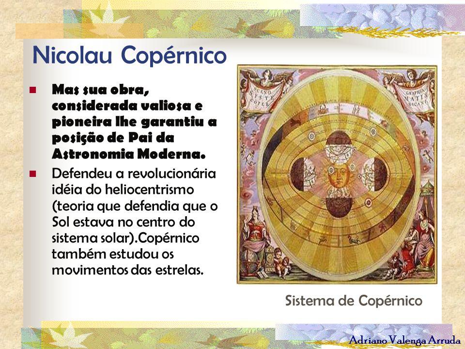 Adriano Valenga Arruda Nicolau Copérnico Mas sua obra, considerada valiosa e pioneira lhe garantiu a posição de Pai da Astronomia Moderna. Defendeu a
