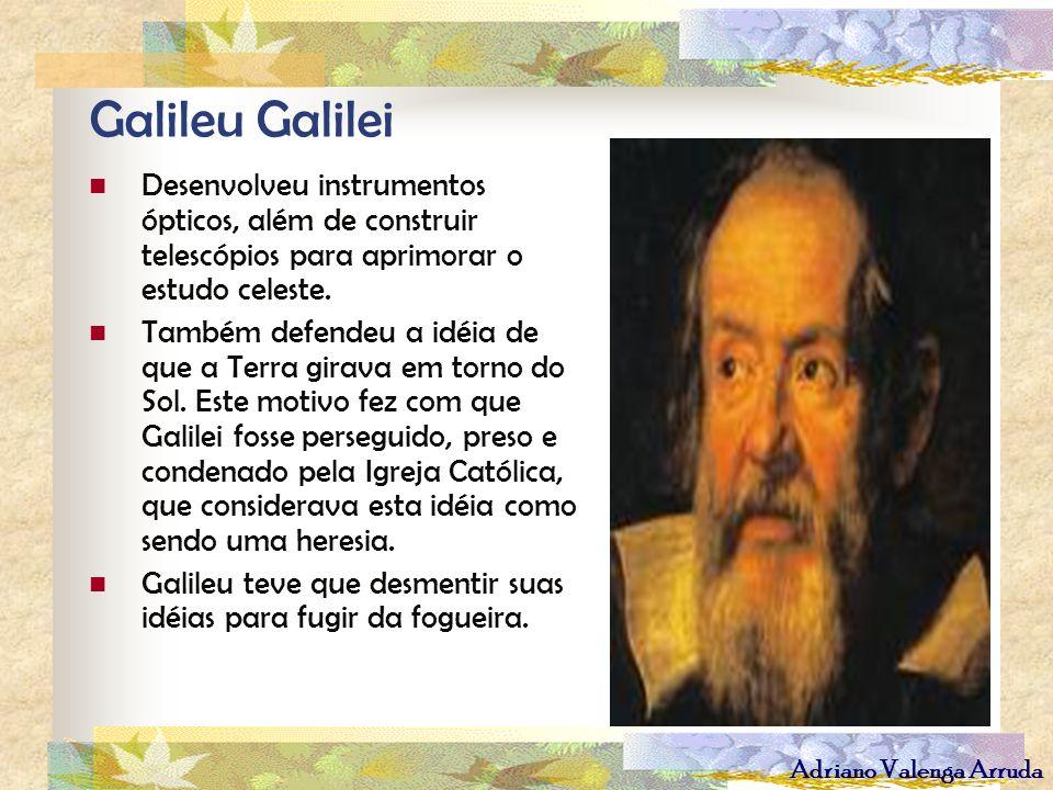 Adriano Valenga Arruda Galileu Galilei Desenvolveu instrumentos ópticos, além de construir telescópios para aprimorar o estudo celeste. Também defende