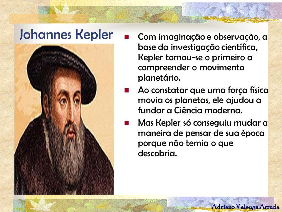 Adriano Valenga Arruda Johannes Kepler Com imaginação e observação, a base da investigação científica, Kepler tornou-se o primeiro a compreender o mov