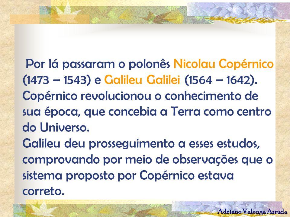 Adriano Valenga Arruda Por lá passaram o polonês Nicolau Copérnico (1473 – 1543) e Galileu Galilei (1564 – 1642). Copérnico revolucionou o conheciment