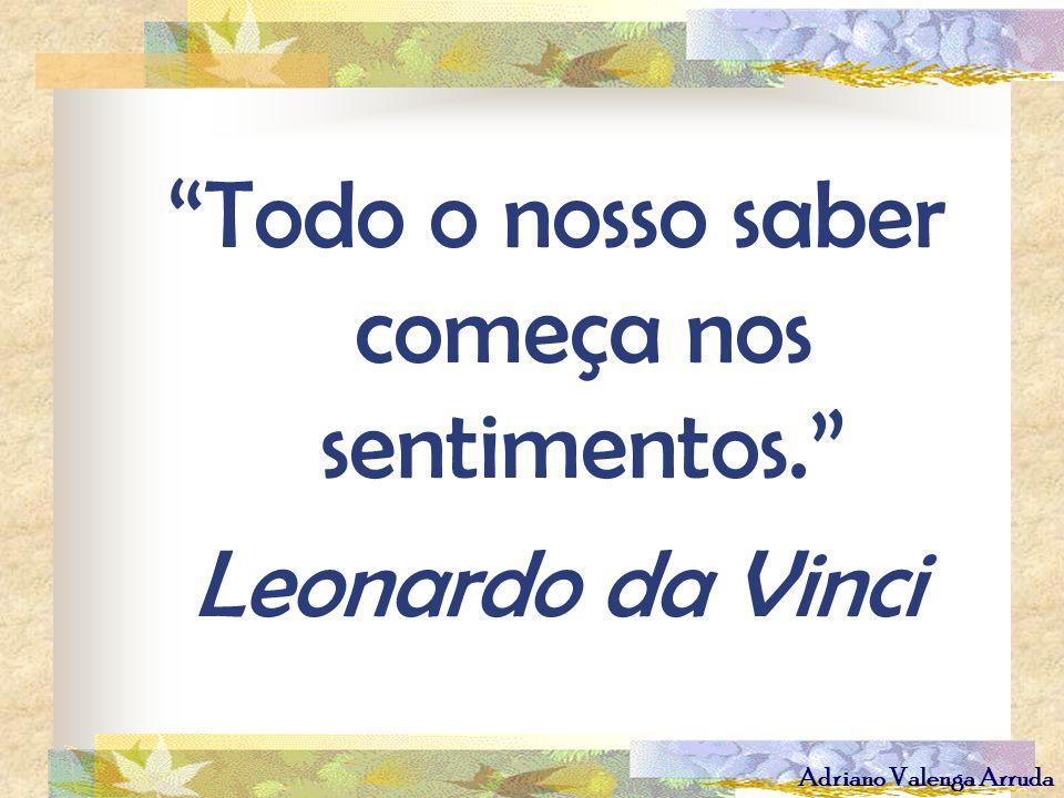 Adriano Valenga Arruda Todo o nosso saber começa nos sentimentos. Leonardo da Vinci