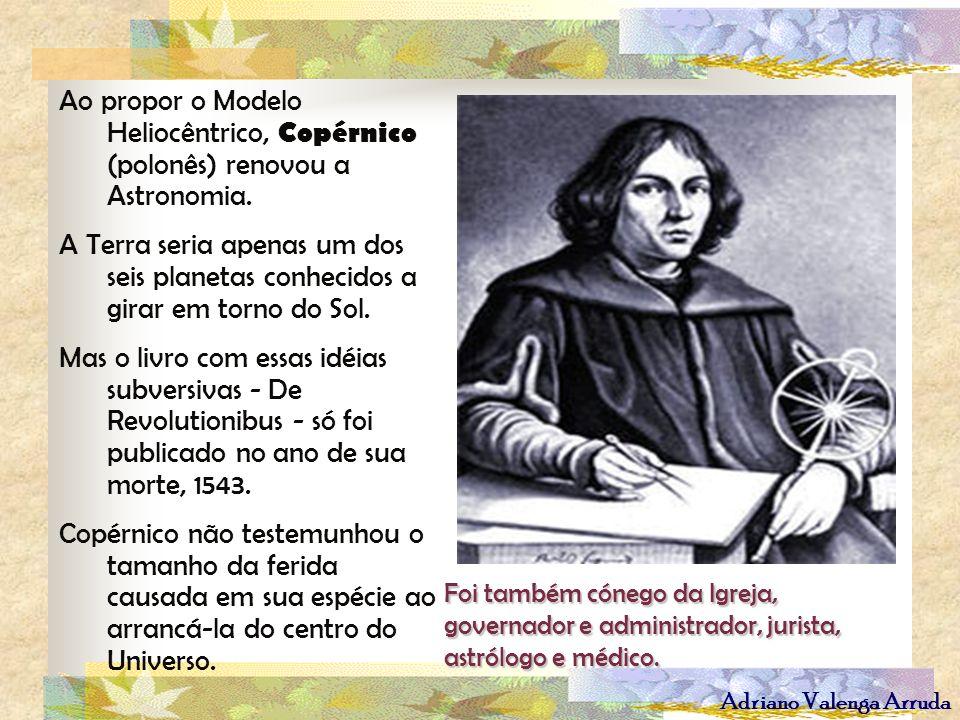 Adriano Valenga Arruda Ao propor o Modelo Heliocêntrico, Copérnico (polonês) renovou a Astronomia. A Terra seria apenas um dos seis planetas conhecido