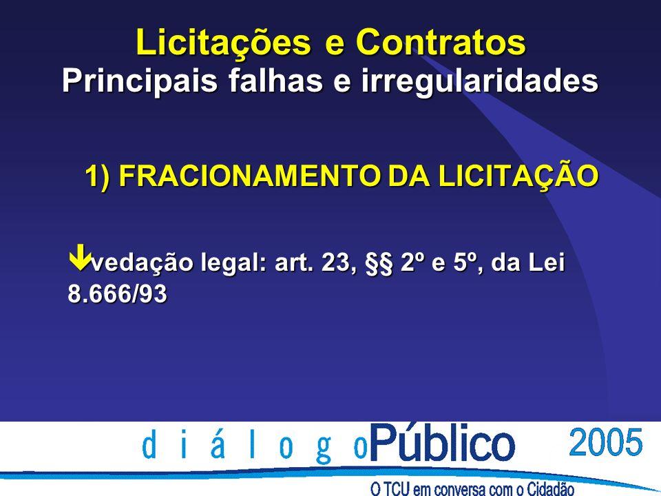Licitações e Contratos Principais falhas e irregularidades 1) FRACIONAMENTO DA LICITAÇÃO ê vedação legal: art.