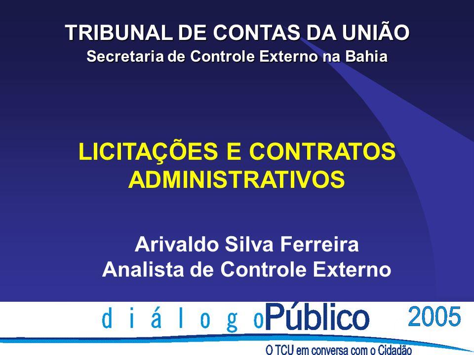 LICITAÇÕES E CONTRATOS ADMINISTRATIVOS TRIBUNAL DE CONTAS DA UNIÃO Secretaria de Controle Externo na Bahia Arivaldo Silva Ferreira Analista de Control