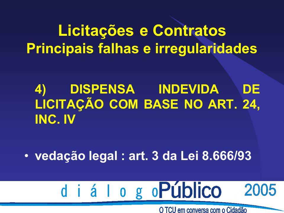 Licitações e Contratos Principais falhas e irregularidades 4) DISPENSA INDEVIDA DE LICITAÇÃO COM BASE NO ART. 24, INC. IV vedação legal : art. 3 da Le