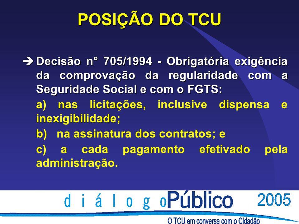 POSIÇÃO DO TCU èDecisão n° 705/1994 - Obrigatória exigência da comprovação da regularidade com a Seguridade Social e com o FGTS: a) nas licitações, in