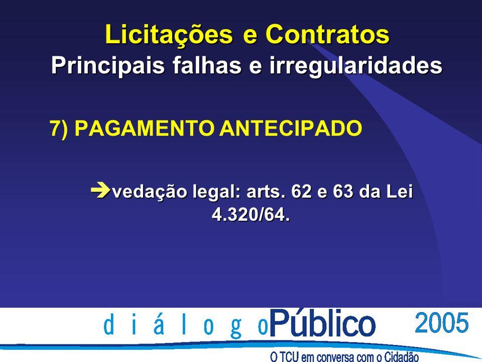 Licitações e Contratos Principais falhas e irregularidades 7) PAGAMENTO ANTECIPADO è vedação legal: arts. 62 e 63 da Lei 4.320/64.