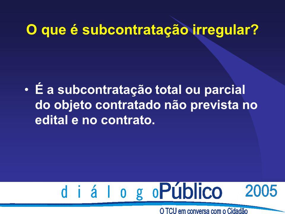 O que é subcontratação irregular? É a subcontratação total ou parcial do objeto contratado não prevista no edital e no contrato.