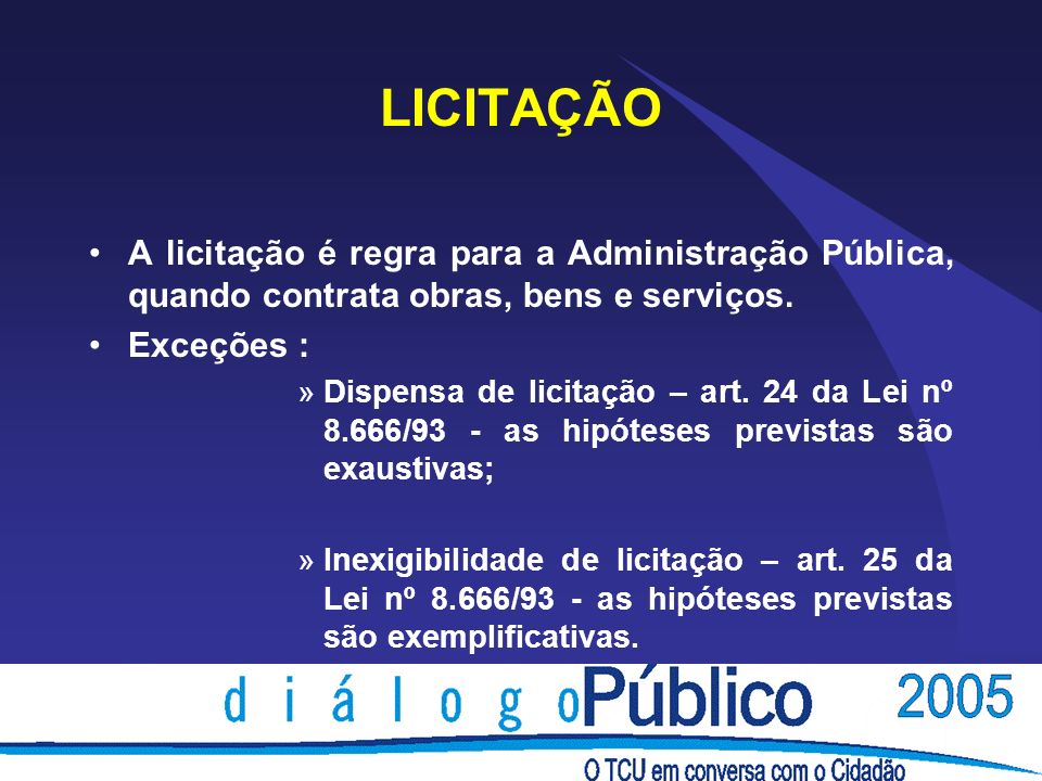 LICITAÇÃO A licitação é regra para a Administração Pública, quando contrata obras, bens e serviços. Exceções : »Dispensa de licitação – art. 24 da Lei