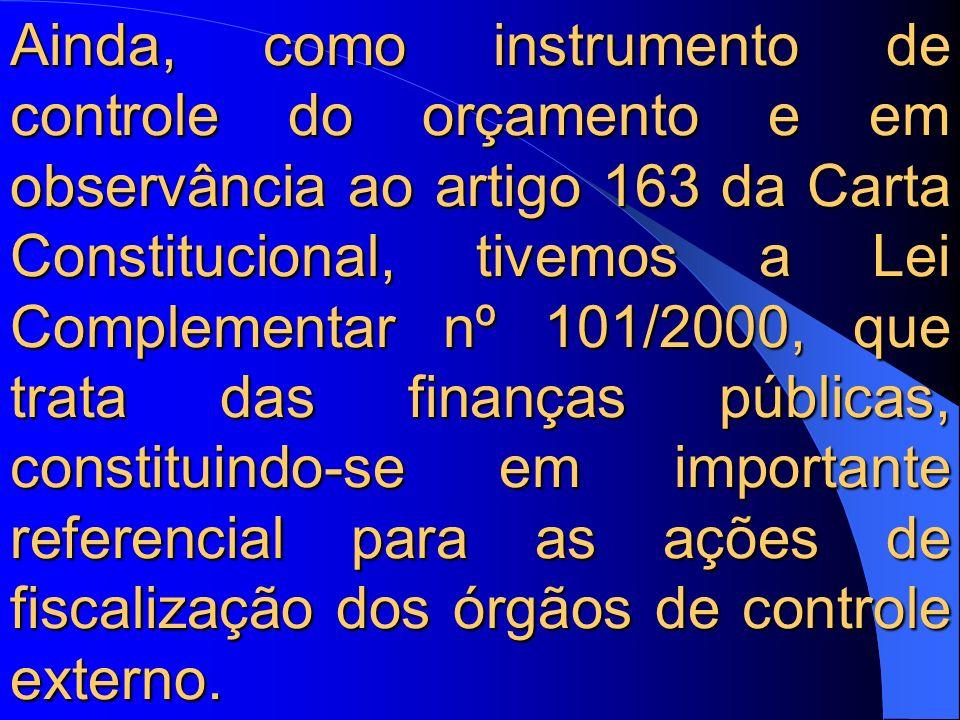 Ainda, como instrumento de controle do orçamento e em observância ao artigo 163 da Carta Constitucional, tivemos a Lei Complementar nº 101/2000, que trata das finanças públicas, constituindo-se em importante referencial para as ações de fiscalização dos órgãos de controle externo.