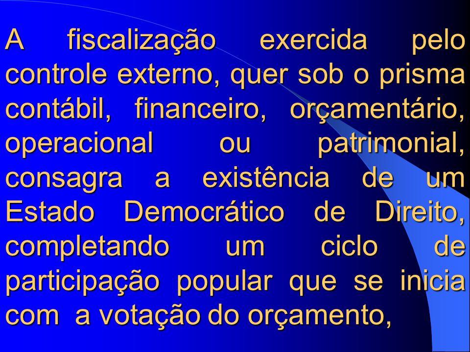 A fiscalização exercida pelo controle externo, quer sob o prisma contábil, financeiro, orçamentário, operacional ou patrimonial, consagra a existência de um Estado Democrático de Direito, completando um ciclo de participação popular que se inicia com a votação do orçamento,