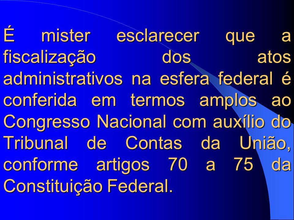 É mister esclarecer que a fiscalização dos atos administrativos na esfera federal é conferida em termos amplos ao Congresso Nacional com auxílio do Tribunal de Contas da União, conforme artigos 70 a 75 da Constituição Federal.