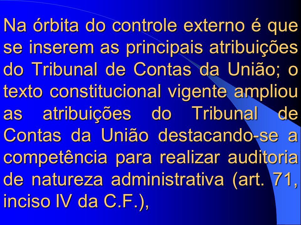 Na órbita do controle externo é que se inserem as principais atribuições do Tribunal de Contas da União; o texto constitucional vigente ampliou as atribuições do Tribunal de Contas da União destacando-se a competência para realizar auditoria de natureza administrativa (art.
