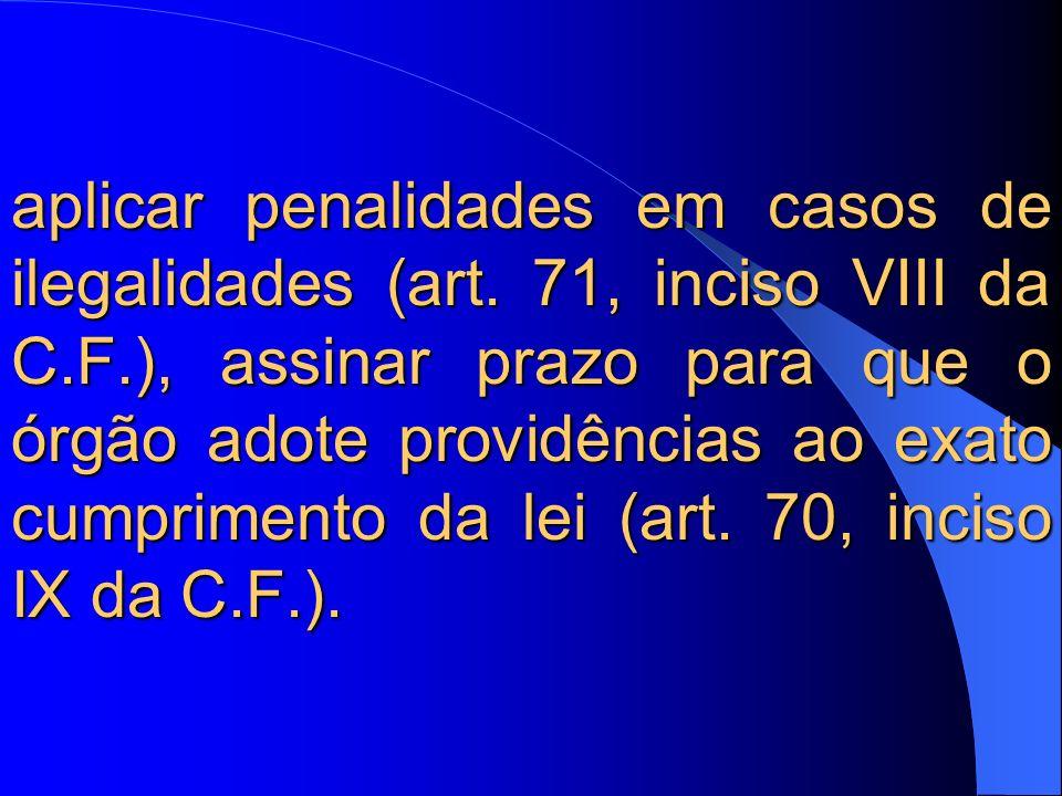 aplicar penalidades em casos de ilegalidades (art. 71, inciso VIII da C.F.), assinar prazo para que o órgão adote providências ao exato cumprimento da
