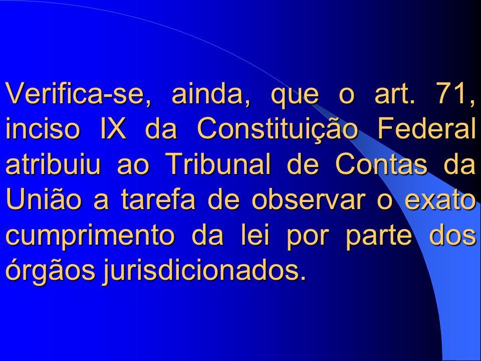 Verifica-se, ainda, que o art. 71, inciso IX da Constituição Federal atribuiu ao Tribunal de Contas da União a tarefa de observar o exato cumprimento