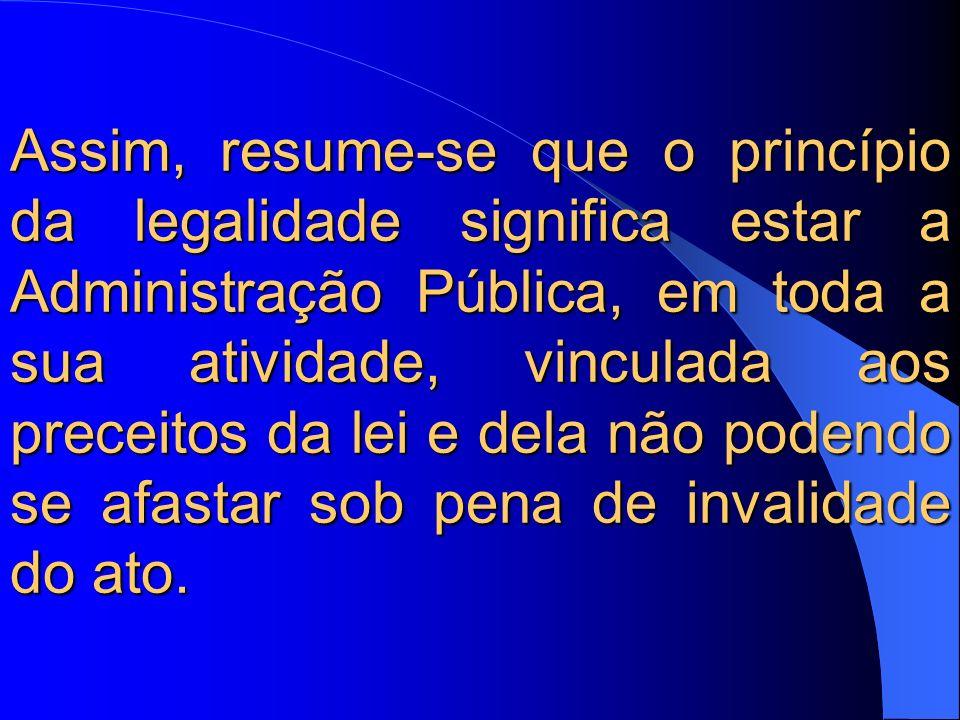 Assim, resume-se que o princípio da legalidade significa estar a Administração Pública, em toda a sua atividade, vinculada aos preceitos da lei e dela não podendo se afastar sob pena de invalidade do ato.