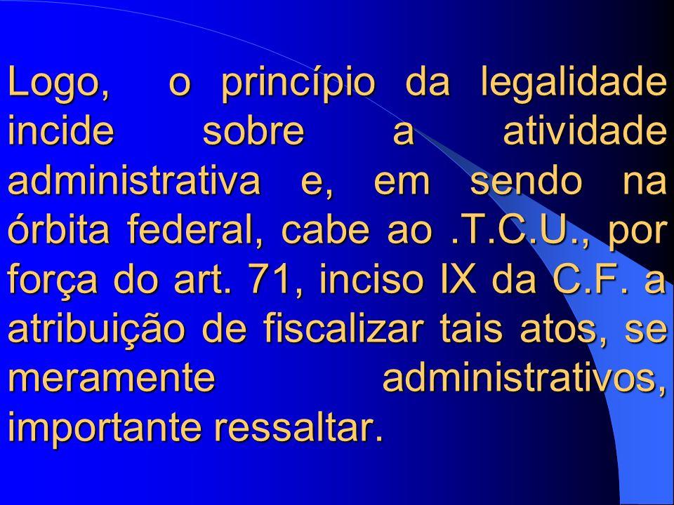 Logo, o princípio da legalidade incide sobre a atividade administrativa e, em sendo na órbita federal, cabe ao.T.C.U., por força do art. 71, inciso IX