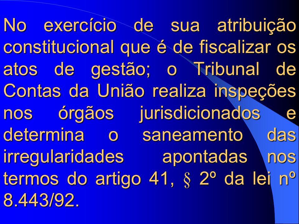 No exercício de sua atribuição constitucional que é de fiscalizar os atos de gestão; o Tribunal de Contas da União realiza inspeções nos órgãos jurisdicionados e determina o saneamento das irregularidades apontadas nos termos do artigo 41, § 2º da lei nº 8.443/92.