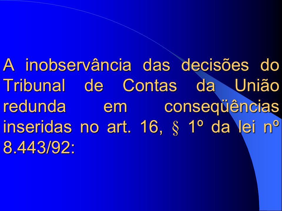 A inobservância das decisões do Tribunal de Contas da União redunda em conseqüências inseridas no art. 16, § 1º da lei nº 8.443/92: