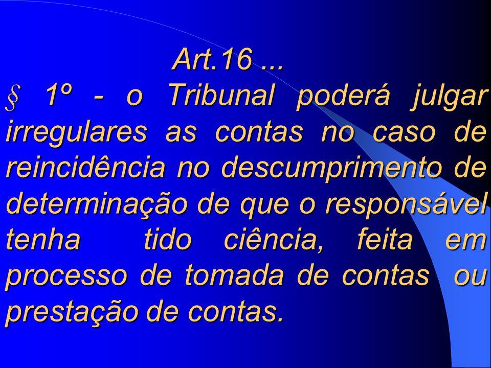 Art.16... § 1º - o Tribunal poderá julgar irregulares as contas no caso de reincidência no descumprimento de determinação de que o responsável tenha t