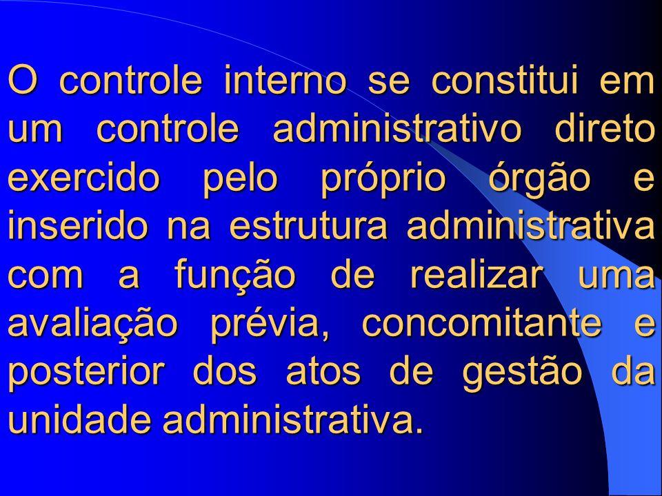 O controle interno se constitui em um controle administrativo direto exercido pelo próprio órgão e inserido na estrutura administrativa com a função de realizar uma avaliação prévia, concomitante e posterior dos atos de gestão da unidade administrativa.
