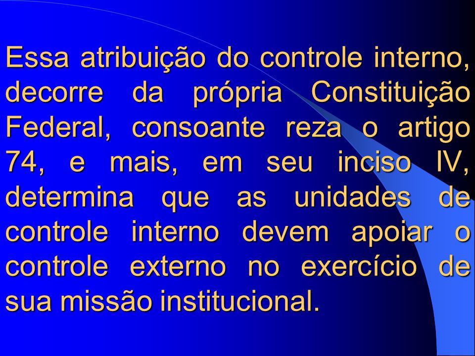 Essa atribuição do controle interno, decorre da própria Constituição Federal, consoante reza o artigo 74, e mais, em seu inciso IV, determina que as unidades de controle interno devem apoiar o controle externo no exercício de sua missão institucional.