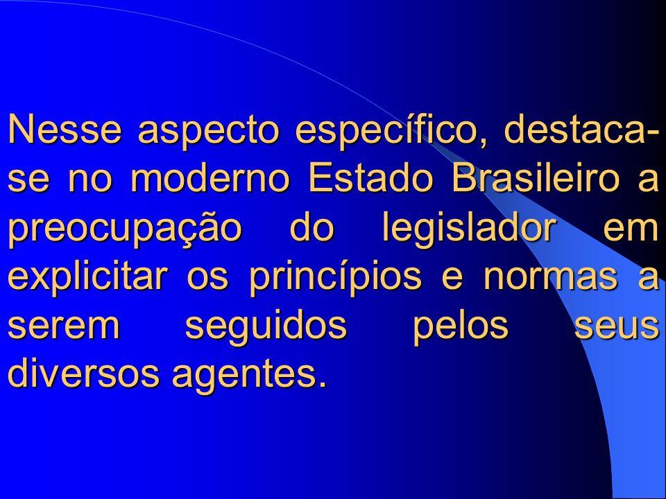 Nesse aspecto específico, destaca- se no moderno Estado Brasileiro a preocupação do legislador em explicitar os princípios e normas a serem seguidos pelos seus diversos agentes.