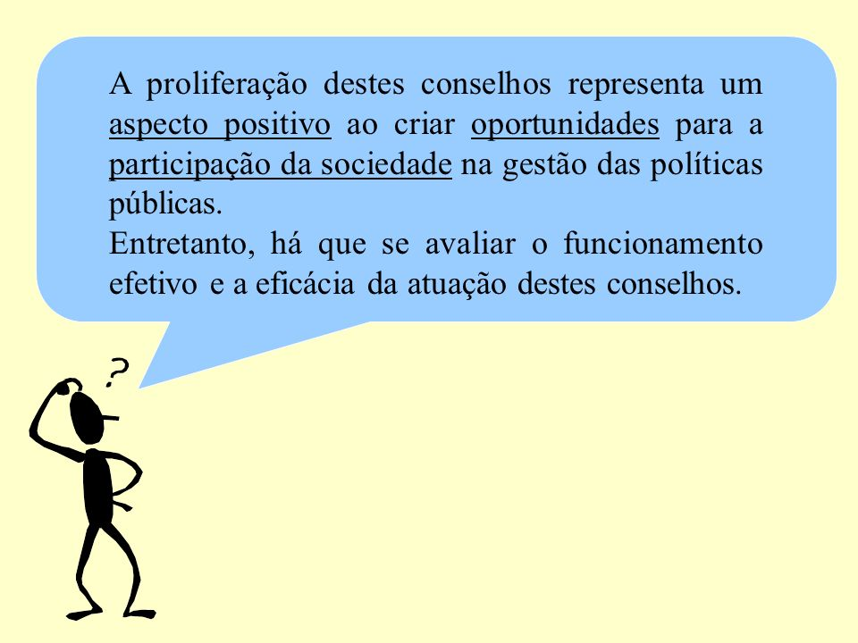 A proliferação destes conselhos representa um aspecto positivo ao criar oportunidades para a participação da sociedade na gestão das políticas pública