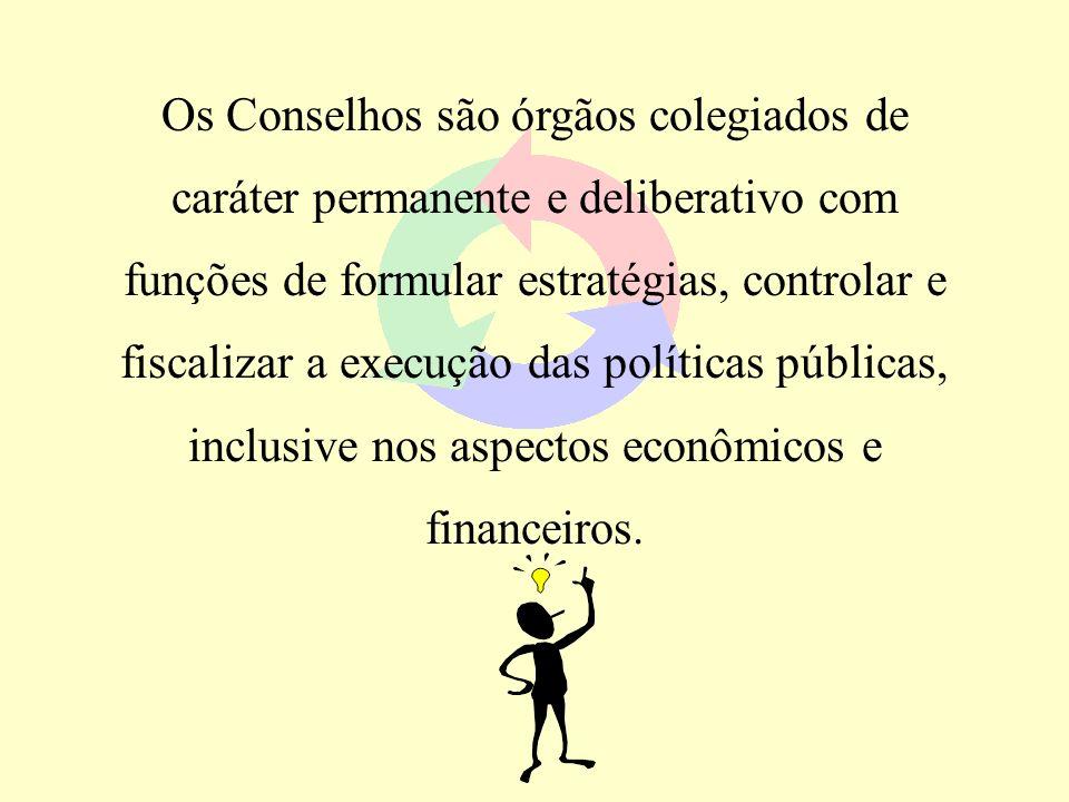 Os Conselhos são órgãos colegiados de caráter permanente e deliberativo com funções de formular estratégias, controlar e fiscalizar a execução das pol