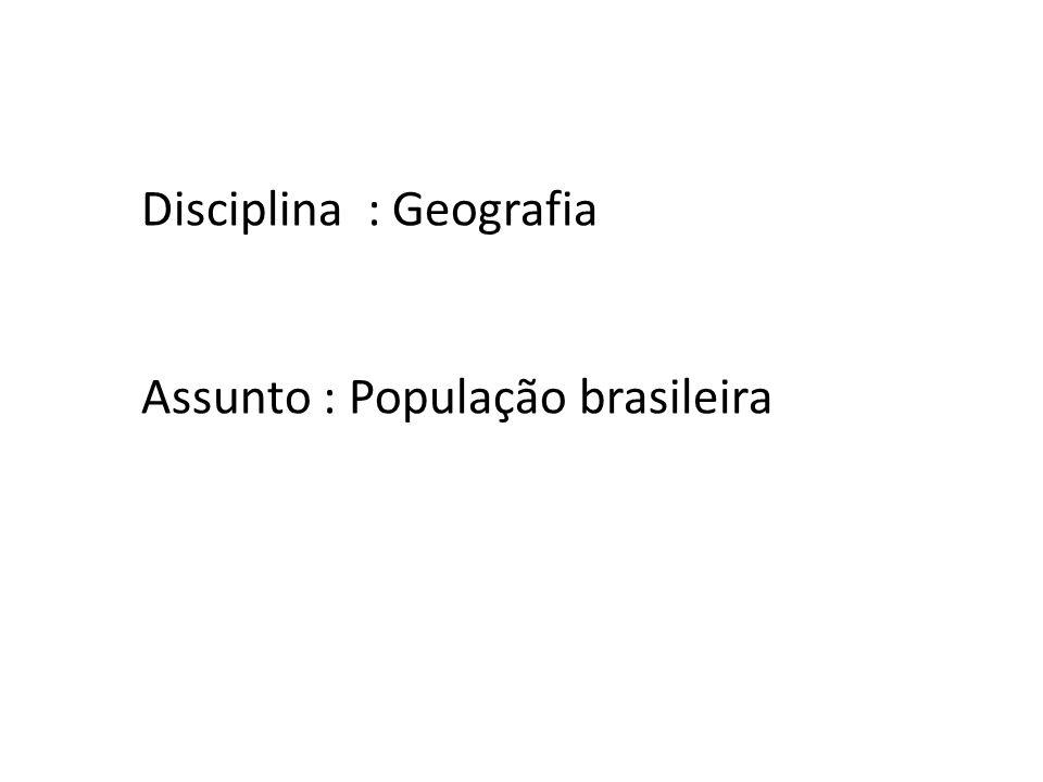 Disciplina : Geografia Assunto : População brasileira