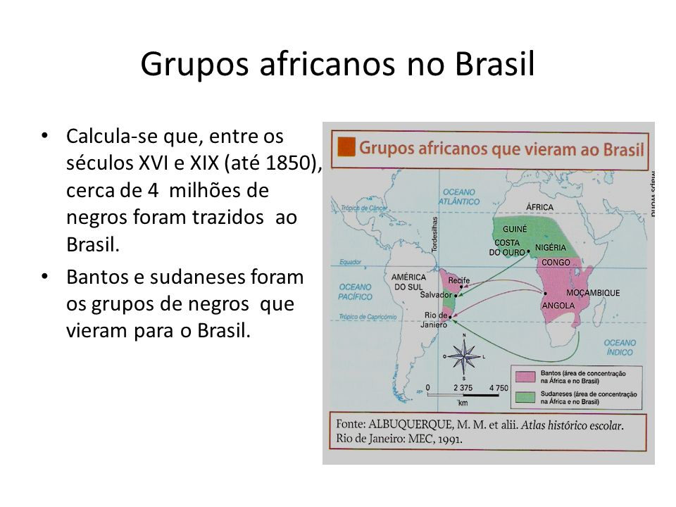 Grupos africanos no Brasil Calcula-se que, entre os séculos XVI e XIX (até 1850), cerca de 4 milhões de negros foram trazidos ao Brasil. Bantos e suda
