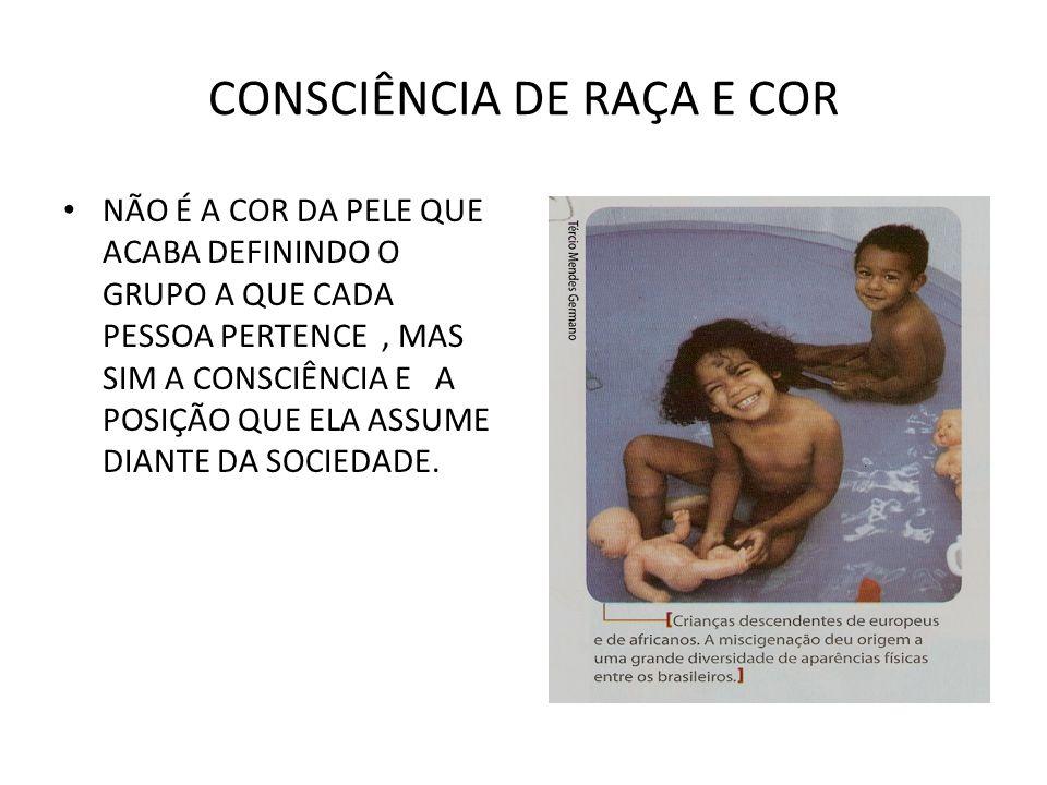 CONSCIÊNCIA DE RAÇA E COR NÃO É A COR DA PELE QUE ACABA DEFININDO O GRUPO A QUE CADA PESSOA PERTENCE, MAS SIM A CONSCIÊNCIA E A POSIÇÃO QUE ELA ASSUME