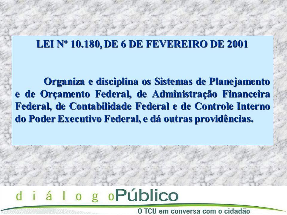 LEI Nº 10.180, DE 6 DE FEVEREIRO DE 2001 Organiza e disciplina os Sistemas de Planejamento e de Orçamento Federal, de Administração Financeira Federal