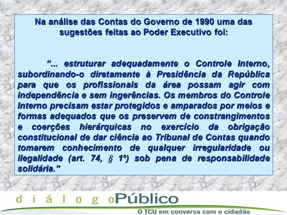 Na análise das Contas do Governo de 1990 uma das sugestões feitas ao Poder Executivo foi:... estruturar adequadamente o Controle Interno, subordinando