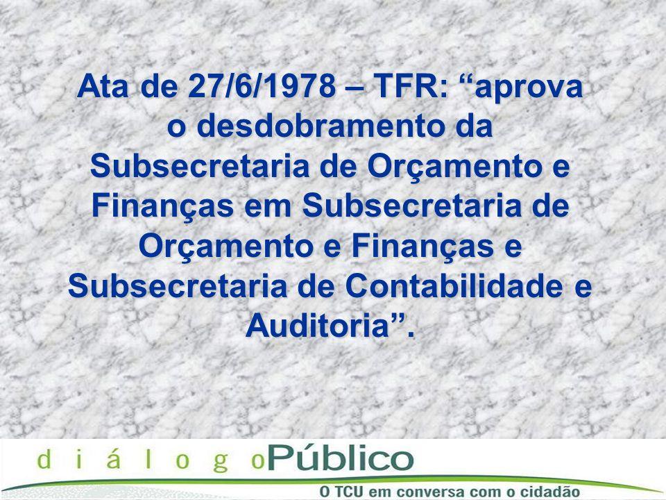 Ata de 27/6/1978 – TFR: aprova o desdobramento da Subsecretaria de Orçamento e Finanças em Subsecretaria de Orçamento e Finanças e Subsecretaria de Co