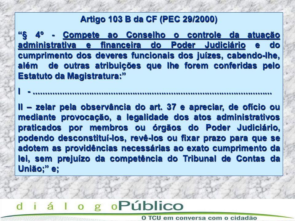 Artigo 103 B da CF (PEC 29/2000) § 4º - Compete ao Conselho o controle da atuação administrativa e financeira do Poder Judiciário e do cumprimento dos