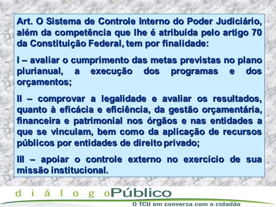 Art. O Sistema de Controle Interno do Poder Judiciário, além da competência que lhe é atribuída pelo artigo 70 da Constituição Federal, tem por finali