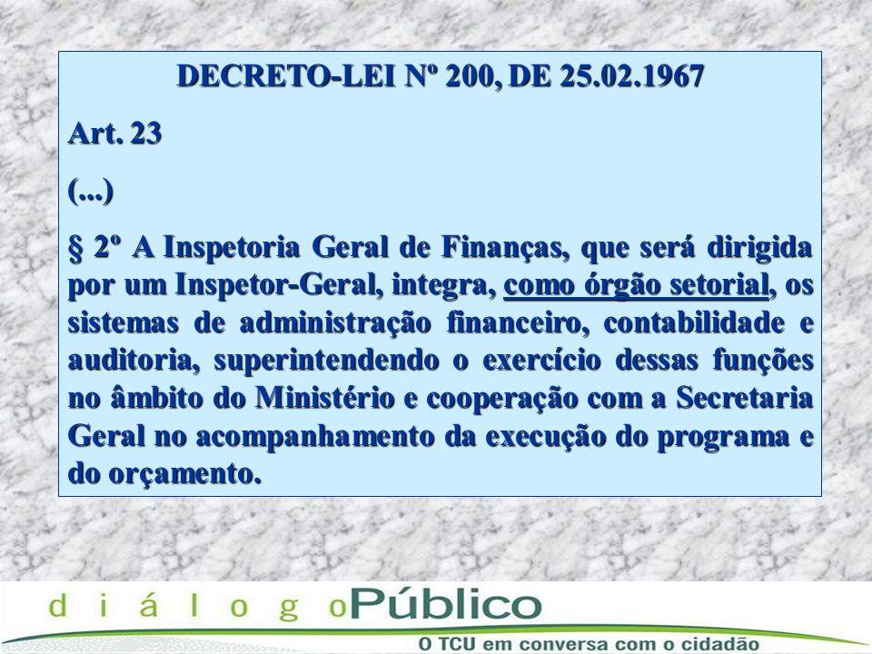 DECRETO-LEI Nº 200, DE 25.02.1967 Art. 23 (...) § 2º A Inspetoria Geral de Finanças, que será dirigida por um Inspetor-Geral, integra, como órgão seto