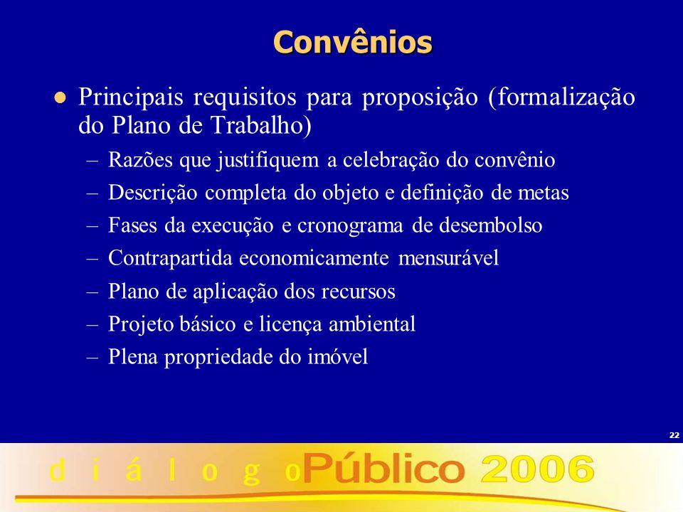 22 Convênios Principais requisitos para proposição (formalização do Plano de Trabalho) –Razões que justifiquem a celebração do convênio –Descrição com