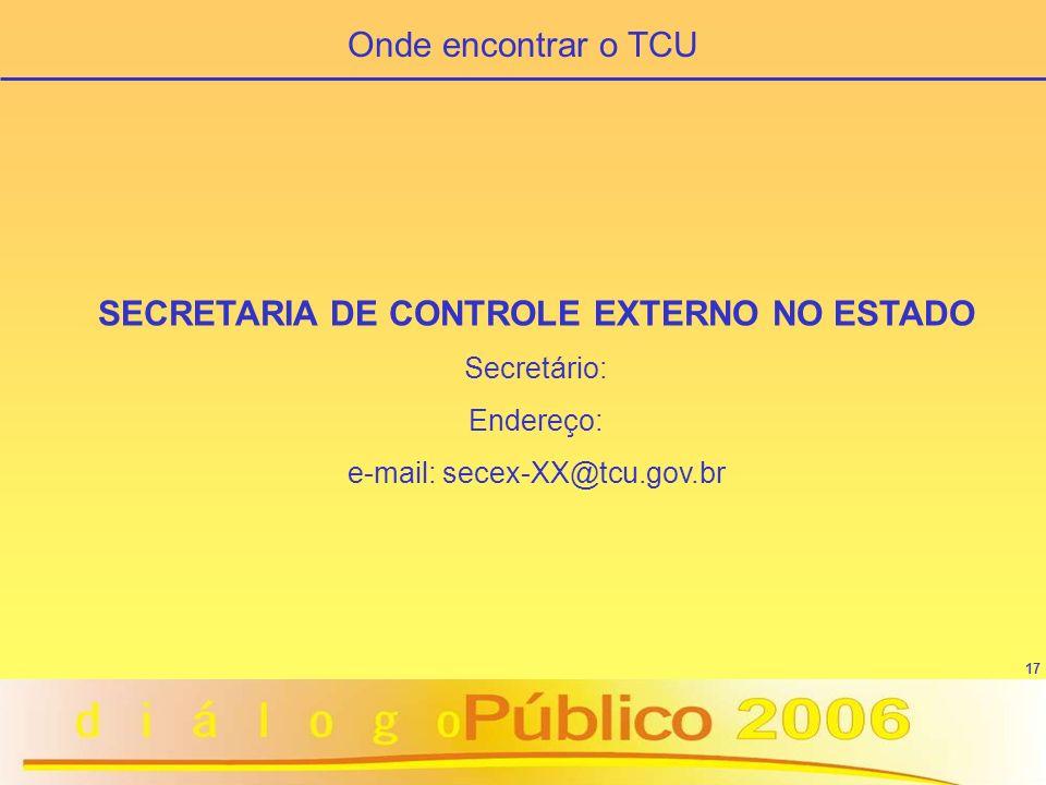 17 SECRETARIA DE CONTROLE EXTERNO NO ESTADO Secretário: Endereço: e-mail: secex-XX@tcu.gov.br Onde encontrar o TCU