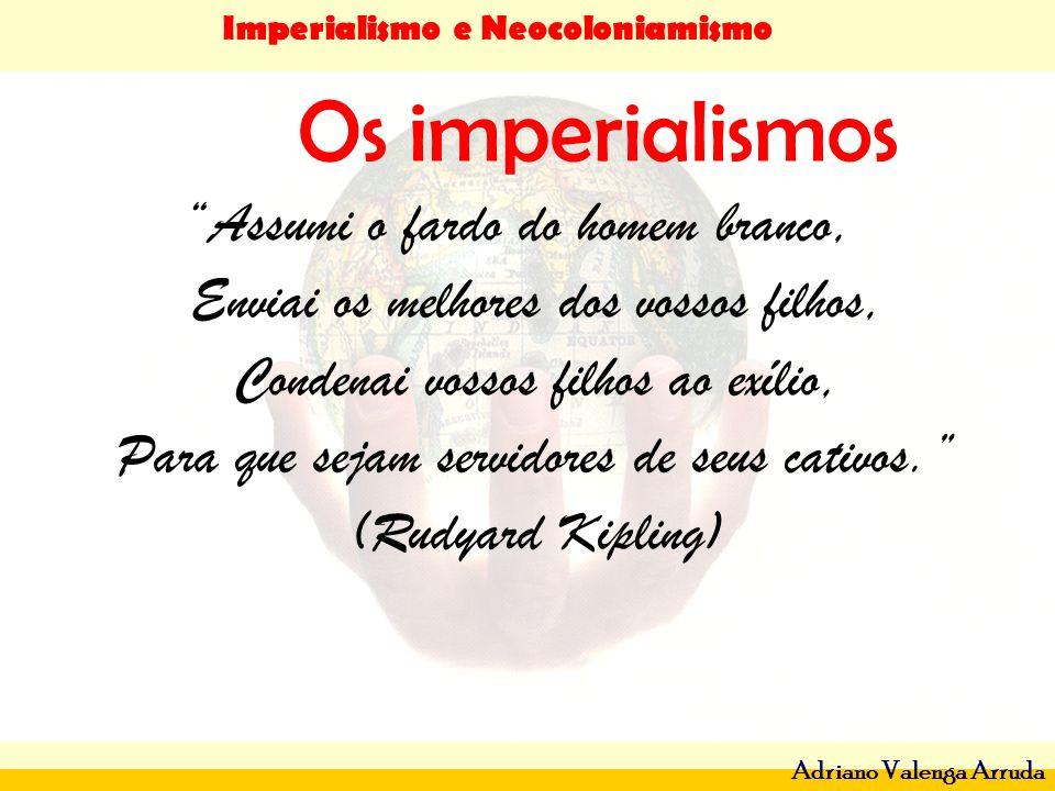 Imperialismo e Neocoloniamismo Adriano Valenga Arruda Os imperialismos Assumi o fardo do homem branco, Enviai os melhores dos vossos filhos, Condenai