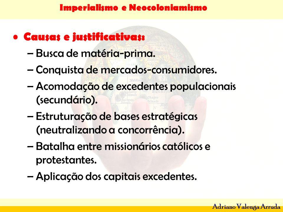 Imperialismo e Neocoloniamismo Adriano Valenga Arruda Causas e justificativas: –Busca de matéria-prima. –Conquista de mercados-consumidores. –Acomodaç