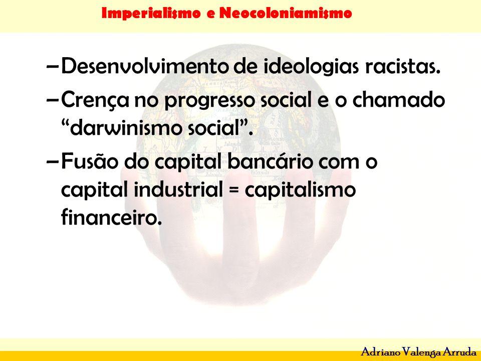 Imperialismo e Neocoloniamismo Adriano Valenga Arruda –Desenvolvimento de ideologias racistas. –Crença no progresso social e o chamado darwinismo soci