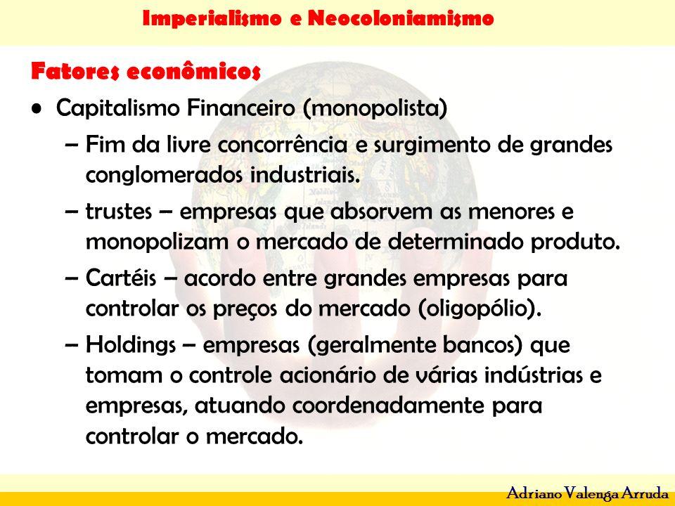 Imperialismo e Neocoloniamismo Adriano Valenga Arruda Fatores econômicos Capitalismo Financeiro (monopolista) –Fim da livre concorrência e surgimento
