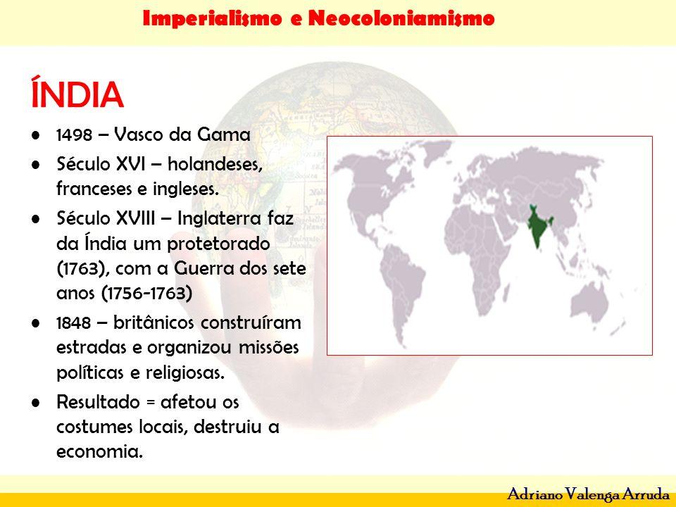Imperialismo e Neocoloniamismo Adriano Valenga Arruda ÍNDIA 1498 – Vasco da Gama Século XVI – holandeses, franceses e ingleses. Século XVIII – Inglate