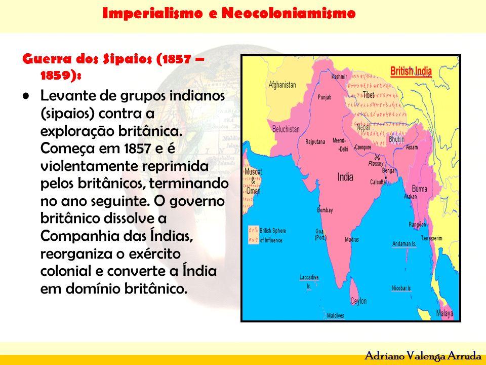 Imperialismo e Neocoloniamismo Adriano Valenga Arruda Guerra dos Sipaios (1857 – 1859): Levante de grupos indianos (sipaios) contra a exploração britâ