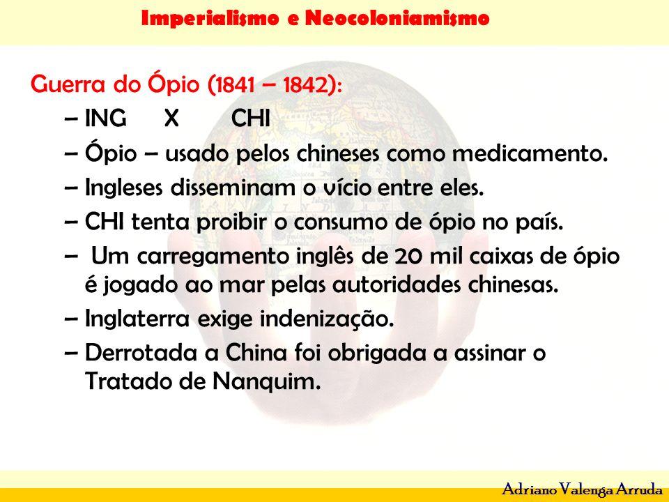 Imperialismo e Neocoloniamismo Adriano Valenga Arruda Guerra do Ópio (1841 – 1842): –ING XCHI –Ópio – usado pelos chineses como medicamento. –Ingleses