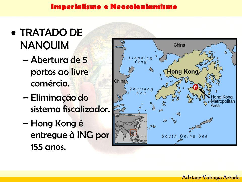 Imperialismo e Neocoloniamismo Adriano Valenga Arruda TRATADO DE NANQUIM –Abertura de 5 portos ao livre comércio. –Eliminação do sistema fiscalizador.