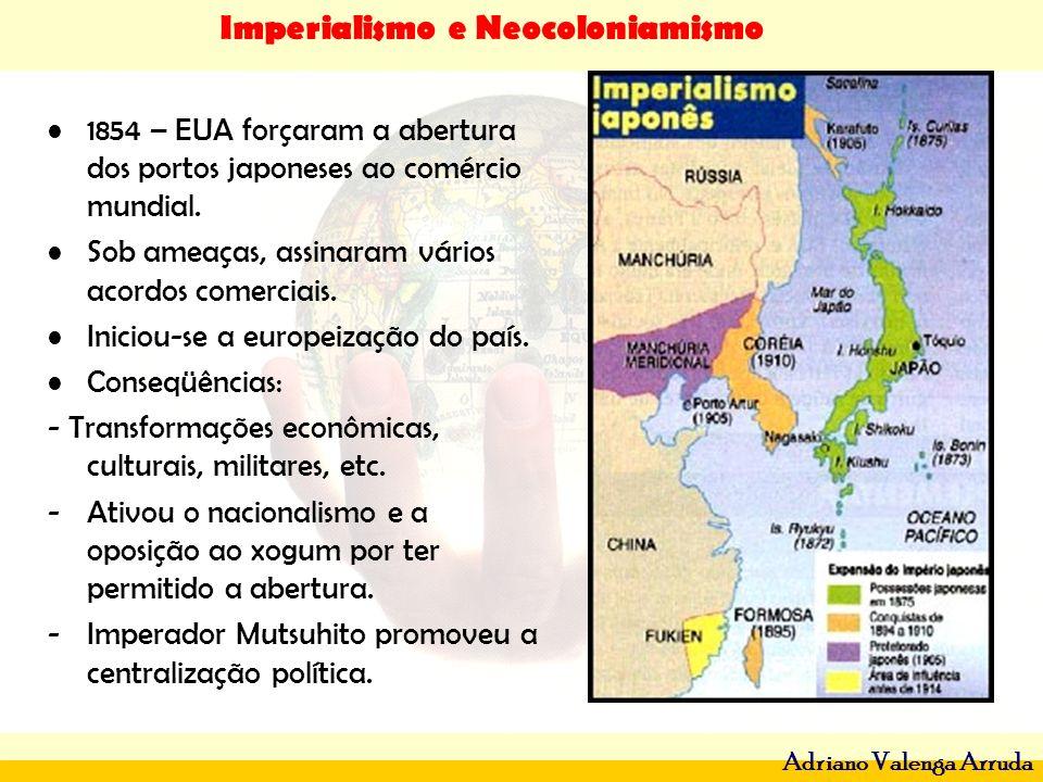 Imperialismo e Neocoloniamismo Adriano Valenga Arruda 1854 – EUA forçaram a abertura dos portos japoneses ao comércio mundial. Sob ameaças, assinaram